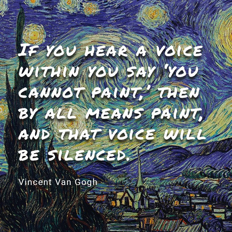 """""""If you have a voice inside your head that says you cannot paint, then by all means paint, and that voice will be silenced."""" - Vincent Van Gogh"""